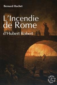 Bernard Huchet - L'Incendie de Rome d'Hubert Robert.