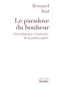 Bernard Ibal - Le paradoxe du bonheur - Christianisme et histoire de la philosophie.