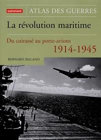 Bernard Ireland - La révolution maritime 1914-1945 - Du cuirassé au porte-avion.