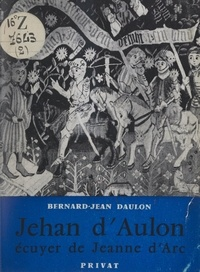 Bernard-Jean Daulon et Jacques Meurgey de Tupigny - Jehan d'Aulon, écuyer de Jeanne-d'Arc.