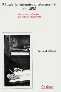 Bernard Jolibert - Réussir le mémoire professionnel en IUFM - Conception, rédaction, direction et soutenance.