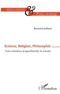 Bernard Jolibert - Science, Religion, Philosophie - Trois manières d'appréhender le monde.