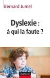 Bernard Jumel - Dyslexie : à qui la faute ?.