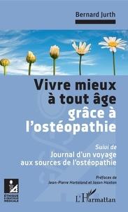 Bernard Jurth - Vivre mieux à tout âge grâce à l'ostéopathie - Suivi de : Journal d'un voyage aux sources de l'ostéopathie.