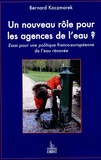 Bernard Kaczmarek - Un nouveau rôle pour les agences de l'eau ? - Essai pour une politique franco-européenne de l'eau.