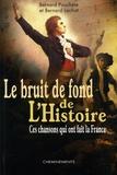 Bernard Lachat et Bernard Pouchèle - Le bruit de fond de l'Histoire - Ces chansons qui ont fait la France.