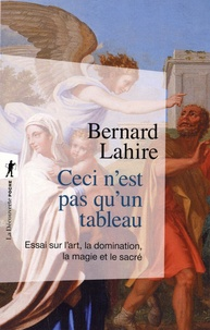 Bernard Lahire - Ceci n'est pas qu'un tableau - Essai sur l'art, la domination, la magie et le sacré.