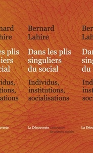 Bernard Lahire - Dans les plis singuliers du social - Individus, institutions, socialisations.