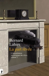 Bernard Lahire - L'interprétation sociologique des rêves - Tome 2, la part rêvée.