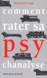 Bernard Lam - Comment rater sa psychanalyse.