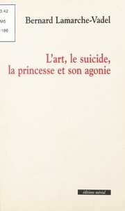 Bernard Lamarche-Vadel - L'art, le suicide, la princesse et son agonie.