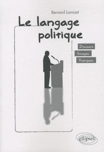 Bernard Lamizet - Le langage politique - Discours, images, pratiques.