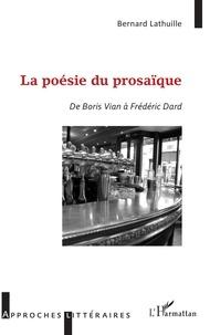 Bernard Lathuille - La poésie du prosaïque - De Boris Vian à Frédéric Dard.