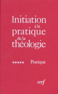 Bernard Lauret et François Refoulé - Initiation à la pratique de la théologie - Tome 5, Pratique.