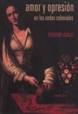 Bernard Lavallé - Amor y opresión en los Andes coloniales.