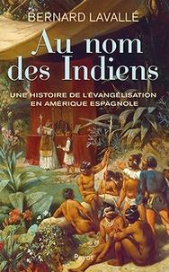 Bernard Lavallé - Au nom des Indiens - Une histoire de l'évangélisation en Amérique espagnole (XVIe-XVIIIe siècle).