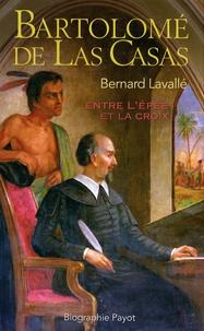 Bernard Lavallé - Bartolomé de las Casas - Entre l'épée et la croix.