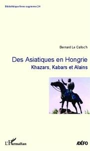 Bernard Le Calloc'h - Des asiatiques en Hongrie - Khazars, Kabars et Alains.
