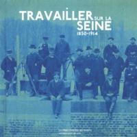 Bernard Le Sueur et Jérôme Decoux - Travailler sur la Seine (1850-1914).