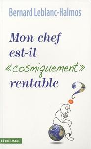 """Bernard Leblanc-Halmos - Mon chef est-il """"cosmiquement"""" rentable ?."""