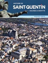 Bernard Lebrun - Histoire de Saint-Quentin : racines & identité.
