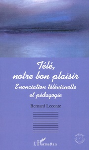 Télé, notre bon plaisir. Enonciation télévisuelle et pédagogique - Bernard Leconte |