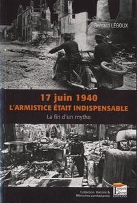 Bernard Legoux - 17 juin 1940, l'armistice était inévitable ? - La fin d'un mythe.
