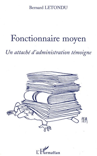 Bernard Letondu - Fonctionnaire moyen - Un attaché d'administration témoigne.