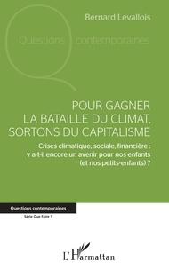 Bernard Levallois - Pour gagner la bataille du climat, sortons du capitalisme - Crises climatique, sociale, financière : y a-t-il encore un avenir pour nos enfants (et nos petits-enfants) ?.