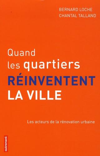 Bernard Loche et Chantal Talland - Quand les quartiers réinventent la ville - Les acteurs de la rénovation urbaine.