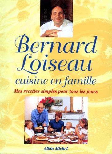 Bernard Loiseau - Cuisine en famille - Mes recettes simples pour tous les jours.