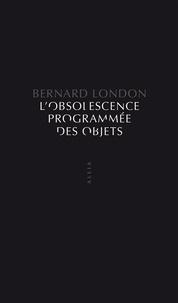 Bernard London - L'Obsolescence programmée des objets - Pour en finir avec la grande dépression.