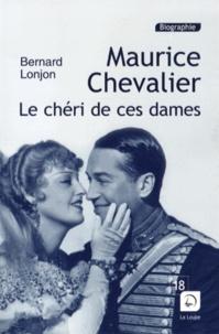 Bernard Lonjon - Maurice Chevalier, le chéri de ces dames.