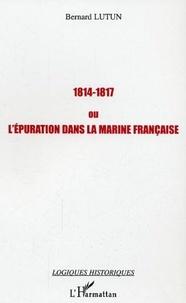 Bernard Lutun - 1814-1817 ou l'epuration dans la marine francaise.