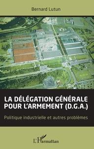 Bernard Lutun - La délégation générale pour l'armement (D.G.A.) - Politique industrielle et autres problèmes.