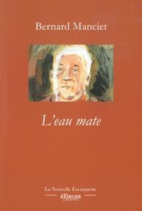 Bernard Manciet - L'eau mate.