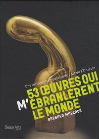 Bernard Marcadé - 53 oeuvres qui (m')ébranlèrent le monde - Une lecture intempestive de l'art du XXe siècle.