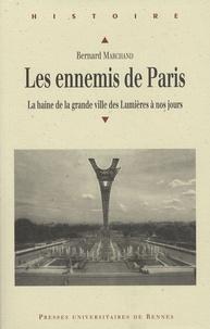 Bernard Marchand - Les ennemis de Paris - La haine de la grande ville des Lumières à nos jours.