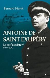 Bernard Marck - Antoine de Saint Exupéry T1 : La soif d'exister - 1900-1936.