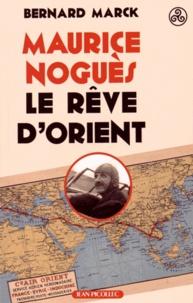 Bernard Marck - Maurice Noguès, le rêve d'Orient.