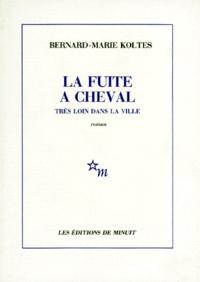 Bernard-Marie Koltès - La Fuite à cheval très loin dans la ville.