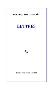 Bernard-Marie Koltès - Lettres.