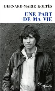Bernard-Marie Koltès - Une part de ma vie - Entretiens (1983-1989).