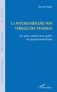 Bernard MAYER - La psychothérapie non verbale des traumas - Un autre chemin pour guérir du psychotraumatisme.