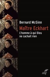Bernard McGinn et Bernard Mcginn - Maître Eckhart - L'homme à qui Dieu ne cachait rien.