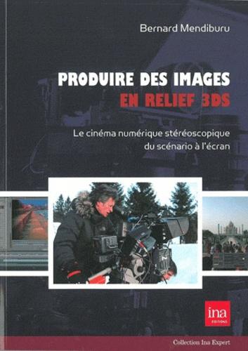 Bernard Mendiburu - Produire des images en relief 3DS - Le cinéma numérique stéréoscopique du scénario à l'écran.
