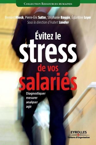 Eviter le stress de vos salaries. Diagnostiquer, mesurer, analyser, agir