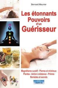 Bernard Meunier - Les étonnants pouvoirs d'un guérisseur.