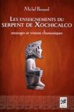Bernard Michel - Les enseignements du serpent de Xochicalco - Messages et visions chamaniques.