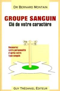 Bernard Montain - GROUPE SANGUIN : CLE DE VOTRE CARACTERE. - Découvrez votre personnalité et orientez-vous selon votre groupe sanguin.